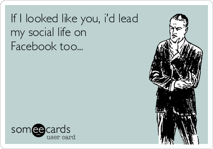If I looked like you, i'd lead my social life on Facebook too...
