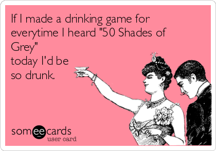 """If I made a drinking game for everytime I heard """"50 Shades of Grey"""" today I'd be so drunk."""