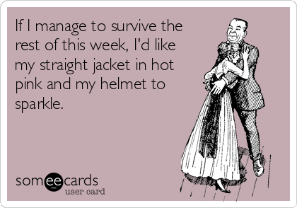 If I Manage To Survive The Rest Of This Week, I'd Like My Straight ...