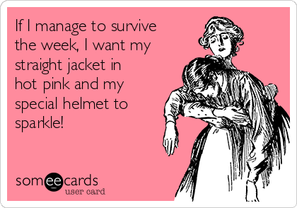 If I manage to survive the week, I want my straight jacket in hot pink and my special helmet to sparkle!