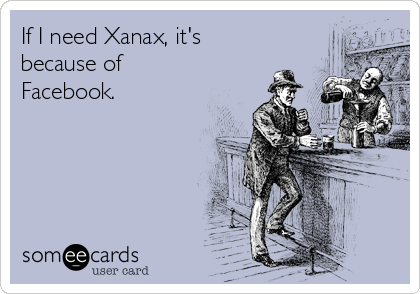 If I need Xanax, it's because of Facebook.