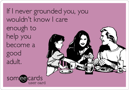 If I never grounded you, you wouldn't know I care enough to help you become a good adult.