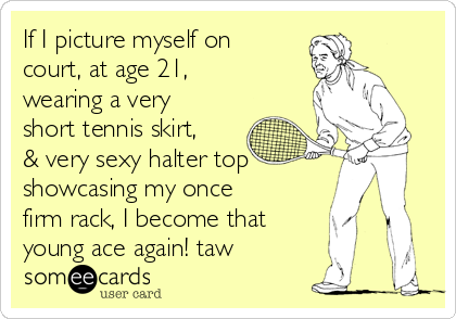 If I picture myself on court, at age 21, wearing a very short tennis skirt, & very sexy halter top showcasing my once firm rack, I become that young ace again! taw