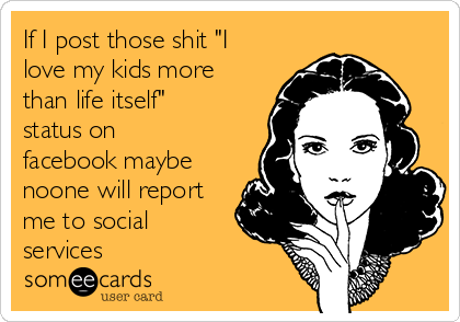 """If I post those shit """"I love my kids more than life itself"""" status on facebook maybe noone will report me to social services"""