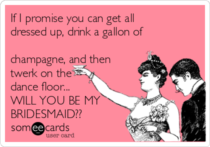 If I promise you can get all dressed up, drink a gallon of  champagne, and then twerk on the dance floor... WILL YOU BE MY BRIDESMAID??