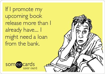 If I promote my upcoming book release more than I already have.... I might need a loan from the bank.