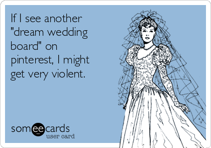 "If I see another  ""dream wedding board"" on pinterest, I might get very violent."