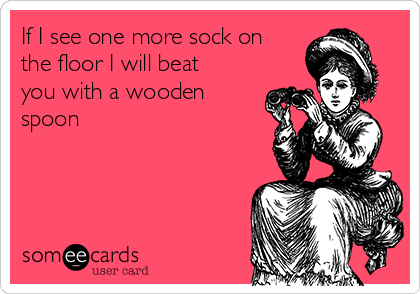 If I see one more sock on the floor I will beat you with a wooden spoon