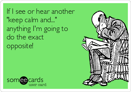 "If I see or hear another ""keep calm and...""  anything I'm going to do the exact opposite!"