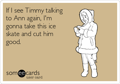 If I see Timmy talking to Ann again, I'm gonna take this ice skate and cut him good.