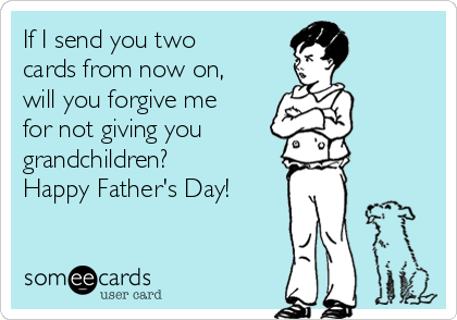 If I send you two cards from now on, will you forgive me for not giving you grandchildren? Happy Father's Day!