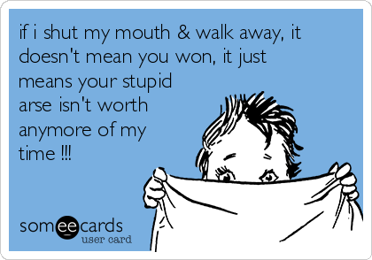if i shut my mouth & walk away, it doesn't mean you won, it just means your stupid arse isn't worth anymore of my time !!!