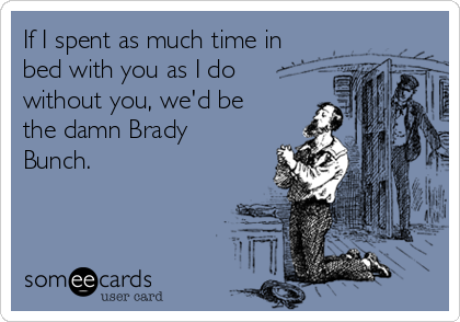 If I spent as much time in bed with you as I do without you, we'd be the damn Brady Bunch.
