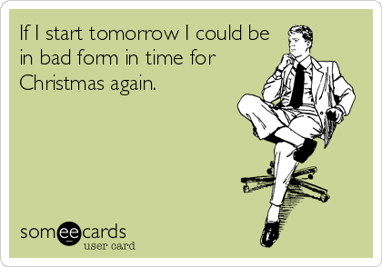 If I start tomorrow I could be in bad form in time for Christmas again.