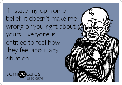 If I state my opinion or belief, it doesn't make me wrong or you right about yours. Everyone is entitled to feel how they feel about any situation.