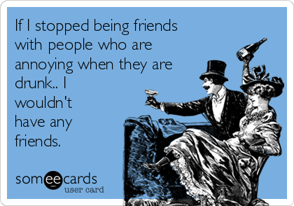 If I stopped being friends with people who are annoying when they are drunk.. I wouldn't have any friends.
