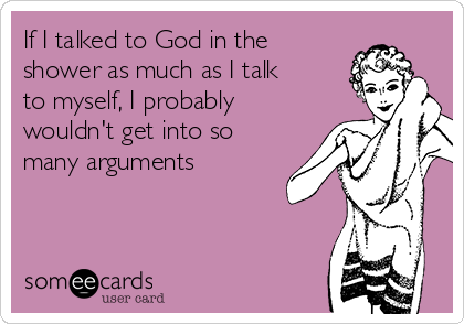If I talked to God in the shower as much as I talk to myself, I probably wouldn't get into so many arguments