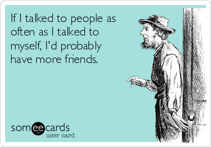 If I talked to people as often as I talked to myself, I'd probably have more friends.