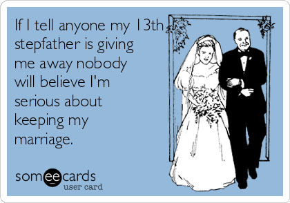 If I tell anyone my 13th stepfather is giving me away nobody will believe I'm serious about keeping my marriage.