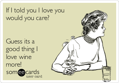 If I told you I love you would you care?   Guess its a good thing I love wine more!