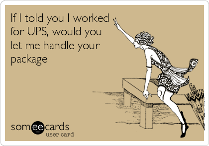 If I told you I worked for UPS, would you  let me handle your package