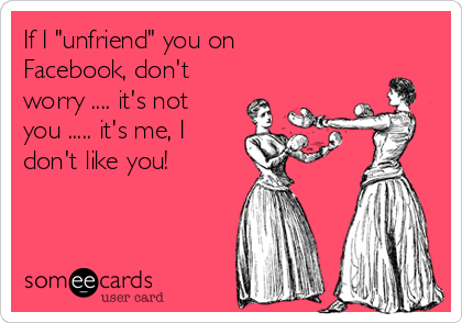 "If I ""unfriend"" you on Facebook, don't worry .... it's not you ..... it's me, I don't like you!"