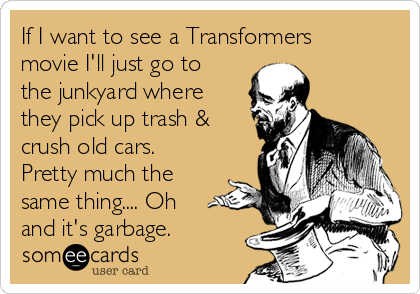 If I want to see a Transformers movie I'll just go to the junkyard where they pick up trash & crush old cars. Pretty much the same thing.... Oh and it's garbage.