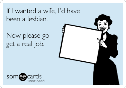 If I wanted a wife, I'd have been a lesbian.   Now please go get a real job.