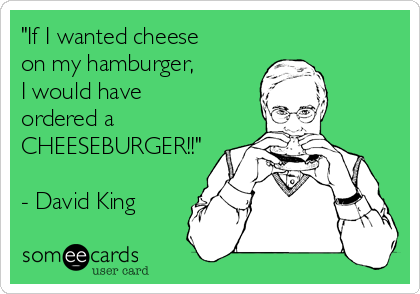 """If I wanted cheese on my hamburger, I would have ordered a CHEESEBURGER!!""  - David King"