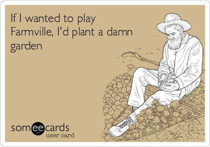 If I wanted to play Farmville, I'd plant a damn garden