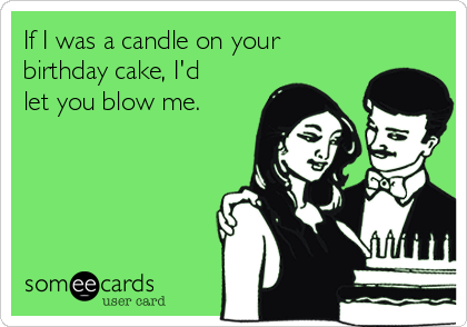 If I was a candle on your birthday cake, I'd let you blow me.