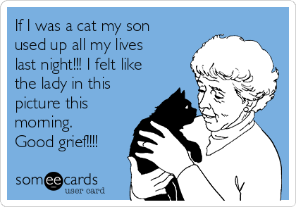 If I was a cat my son used up all my lives last night!!! I felt like the lady in this picture this morning. Good grief!!!!