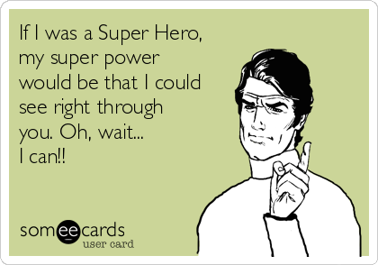 If I was a Super Hero, my super power would be that I could see right through you. Oh, wait... I can!!