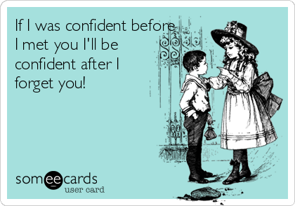 If I was confident before I met you I'll be confident after I forget you!