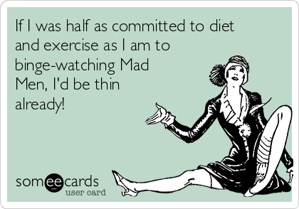If I was half as committed to diet and exercise as I am to binge-watching Mad Men, I'd be thin already!