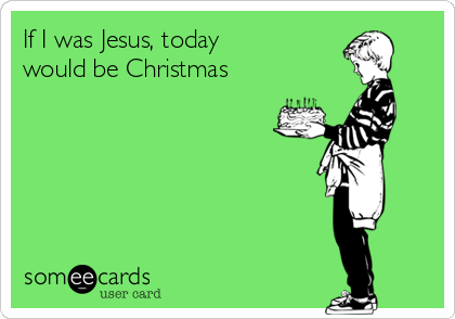 If I was Jesus, today  would be Christmas