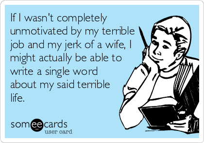 If I wasn't completely unmotivated by my terrible job and my jerk of a wife, I might actually be able to write a single word about my said terrible life.