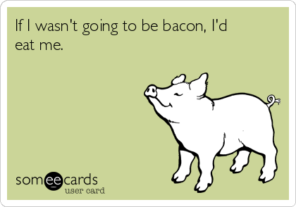 If I wasn't going to be bacon, I'd eat me.