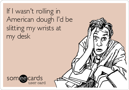 If I wasn't rolling in American dough I'd be slitting my wrists at my desk