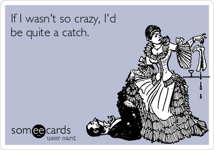 If I wasn't so crazy, I'd be quite a catch.