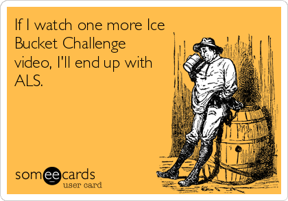 If I watch one more Ice Bucket Challenge video, I'll end up with ALS.