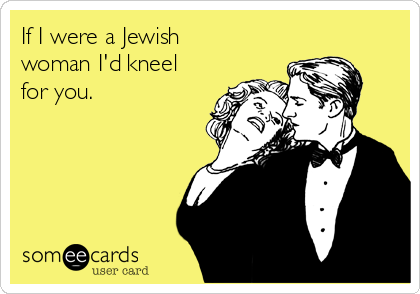 If I were a Jewish woman I'd kneel for you.