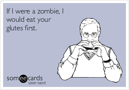 If I were a zombie, I would eat your glutes first.