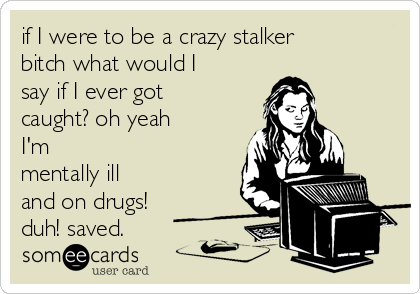 if I were to be a crazy stalker bitch what would I say if I ever got caught? oh yeah I'm mentally ill and on drugs! duh! saved.