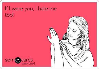 If I were you, I hate me too!
