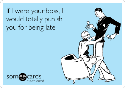 If I were your boss, I would totally punish you for being late.