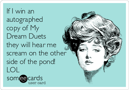 If I win an autographed copy of My Dream Duets they will hear me scream on the other side of the pond!  LOL