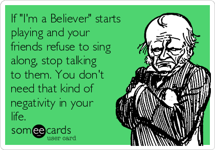 "If ""I'm a Believer"" starts playing and your friends refuse to sing along, stop talking to them. You don't need that kind of negativity in your life."