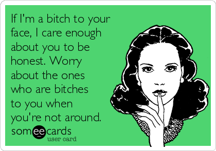 If I'm a bitch to your face, I care enough about you to be honest. Worry about the ones who are bitches to you when you're not around.