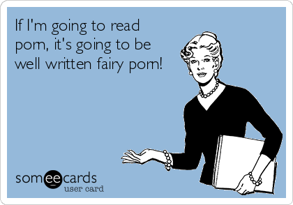 If I'm going to read porn, it's going to be well written fairy porn!